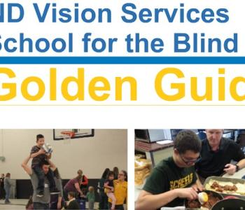 Golden Guides Logo with a filmstrip of eight pictures. The pictures are of a student throwing a Goalball, a teacher talking about braille, a teacher and student using mobile phone apps, a man with a child on his shoulders during family weekend, a student making lasagna, students hiking at Lake Metigoshe State Park, a man walking with a white cane, and an adult client learning computer skills.